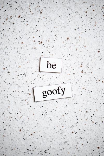 be goofy